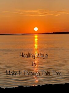 Healthy Ways to Make It Through This Time